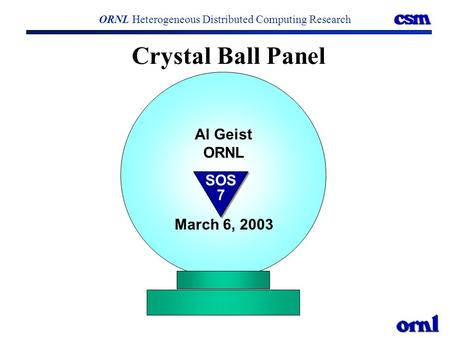 Crystal Ball Panel ORNL Heterogeneous Distributed Computing Research Al Geist ORNL March 6, 2003 SOS 7.