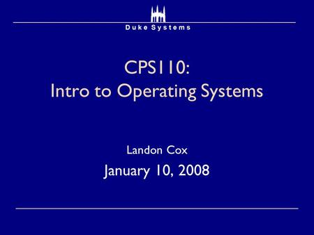 CPS110: Intro to Operating Systems Landon Cox January 10, 2008.