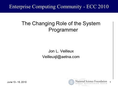 June 13 - 15, 20101 Enterprise Computing Community - ECC 2010 The Changing Role of the System Programmer Jon L. Veilleux