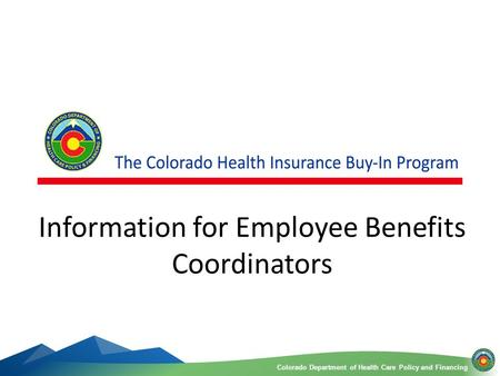 Colorado Department of Health Care Policy and FinancingColorado Department of Health Care Policy and Financing 1 Information for Employee Benefits Coordinators.