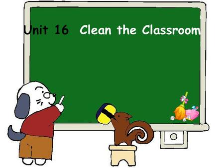 Unit 16 Clean the Classroom. Where are my balls? Where are my little balls? In, in, in, in the box. On, on, on, on the box. Under, under, under, under.