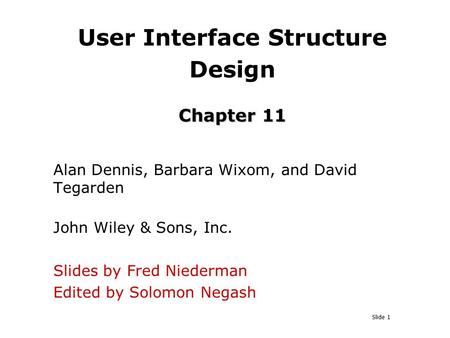Slide 1 Chapter 11 User Interface Structure Design Chapter 11 Alan Dennis, Barbara Wixom, and David Tegarden John Wiley & Sons, Inc. Slides by Fred Niederman.