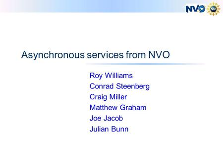 Asynchronous services from NVO Roy Williams Conrad Steenberg Craig Miller Matthew Graham Joe Jacob Julian Bunn.