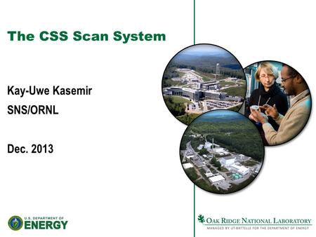 The CSS Scan System Kay-Uwe Kasemir SNS/ORNL Dec. 2013.