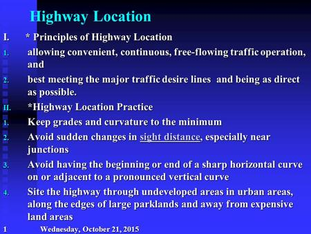 Highway Location I. * Principles of Highway Location 1. allowing convenient, continuous, free-flowing traffic operation, and 2. best meeting the major.