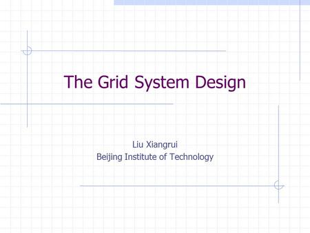 The Grid System Design Liu Xiangrui Beijing Institute of Technology.