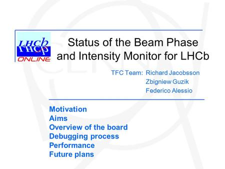 Status of the Beam Phase and Intensity Monitor for LHCb Richard Jacobsson Zbigniew Guzik Federico Alessio TFC Team: Motivation Aims Overview of the board.