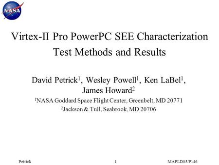 PetrickMAPLD05/P1461 Virtex-II Pro PowerPC SEE Characterization Test Methods and Results David Petrick 1, Wesley Powell 1, Ken LaBel 1, James Howard 2.