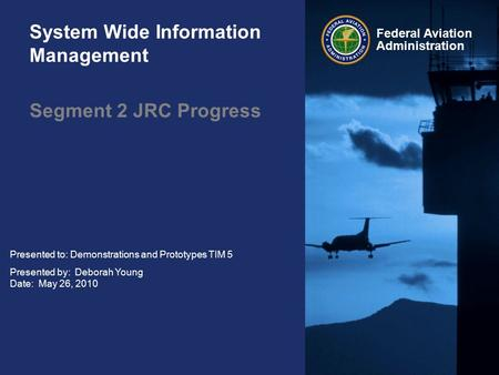 Federal Aviation Administration System Wide Information Management Segment 2 JRC Progress Presented to: Demonstrations and Prototypes TIM 5 Presented by: