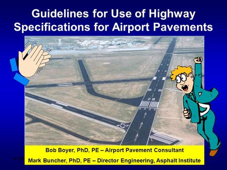 4/15/2010 11 Guidelines for Use of Highway Specifications for Airport Pavements Bob Boyer, PhD, PE – Airport Pavement Consultant Mark Buncher, PhD, PE.