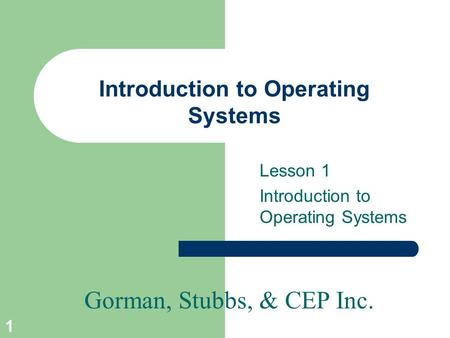 Gorman, Stubbs, & CEP Inc. 1 Introduction to Operating Systems Lesson 1 Introduction to Operating Systems.