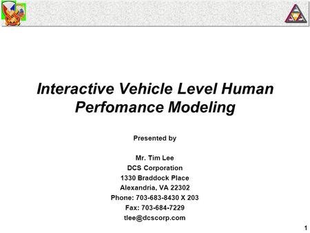 1 Interactive Vehicle Level Human Perfomance Modeling Presented by Mr. Tim Lee DCS Corporation 1330 Braddock Place Alexandria, VA 22302 Phone: 703-683-8430.