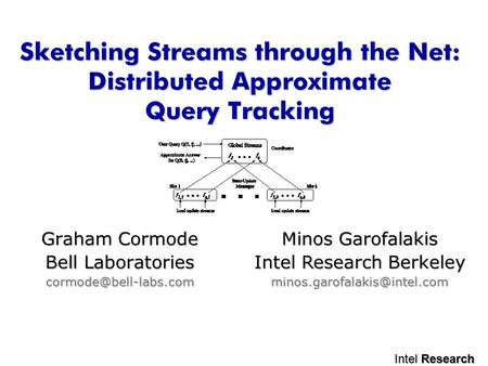 Intel Research Sketching Streams through the Net: Distributed Approximate Query Tracking Graham Cormode Bell Laboratories Minos Garofalakis.