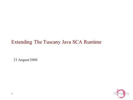 Tu sca ny 1 Extending The Tuscany Java SCA Runtime 21 August 2006.