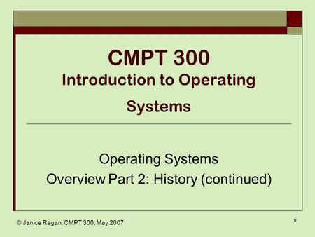 © Janice Regan, CMPT 300, May 2007 0 CMPT 300 Introduction to Operating Systems Operating Systems Overview Part 2: History (continued)