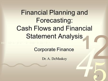 1 Financial Planning and Forecasting: Cash Flows and Financial Statement Analysis Corporate Finance Dr. A. DeMaskey.
