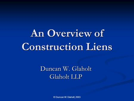 © Duncan W. Glaholt, 2003 An Overview of Construction Liens Duncan W. Glaholt Glaholt LLP.