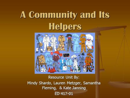 A Community and Its Helpers Resource Unit By: Mindy Shardo, Lauren Metzger, Samantha Fleming, & Kate Janning ED 417-01.