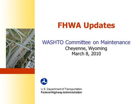 FHWA Updates WASHTO Committee on Maintenance Cheyenne, Wyoming March 8, 2010 U.S. Department of Transportation Federal Highway Administration.
