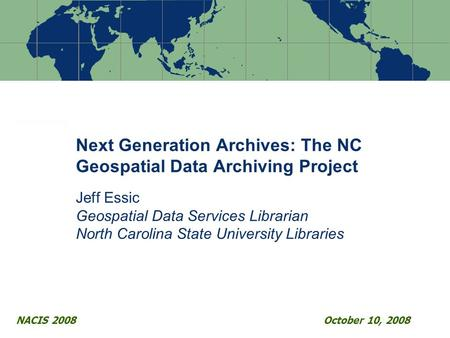 Next Generation Archives: The NC Geospatial Data Archiving Project Jeff Essic Geospatial Data Services Librarian North Carolina State University Libraries.