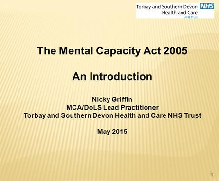 1 The Mental Capacity Act 2005 An Introduction Nicky Griffin MCA/DoLS Lead Practitioner Torbay and Southern Devon Health and Care NHS Trust May 2015.