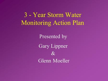 Presented by Gary Lippner & Glenn Moeller 3 - Year Storm Water Monitoring Action Plan.