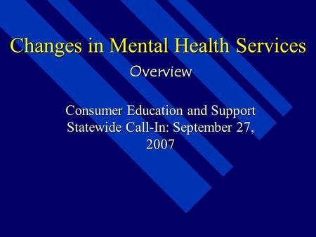 Changes in Mental Health Services Overview Consumer Education and Support Statewide Call-In: September 27, 2007.