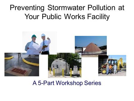 A 5-Part Workshop Series Preventing Stormwater Pollution at Your Public Works Facility.