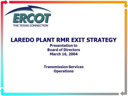 LAREDO PLANT RMR EXIT STRATEGY Presentation to Board of Directors March 16, 2004 Transmission Services Operations.