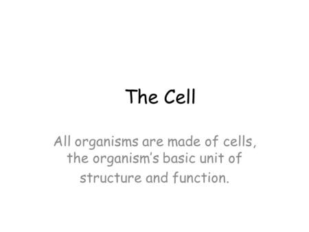 The Cell All organisms are made of cells, the organism's basic unit of structure and function.