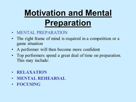 Motivation and Mental Preparation MENTAL PREPARATION The right frame of mind is required in a competition or a game situation A performer will then become.