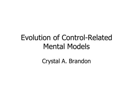 Evolution of Control-Related Mental Models Crystal A. Brandon.