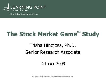 Copyright © 2009 Learning Point Associates. All rights reserved. The Stock Market Game ™ Study Trisha Hinojosa, Ph.D. Senior Research Associate October.