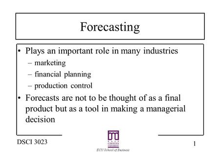 1 DSCI 3023 Forecasting Plays an important role in many industries –marketing –financial planning –production control Forecasts are not to be thought of.