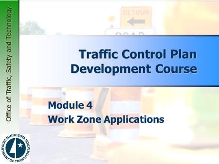 Office of Traffic, Safety and Technology Module 4 Work Zone Applications Traffic Control Plan Development Course.