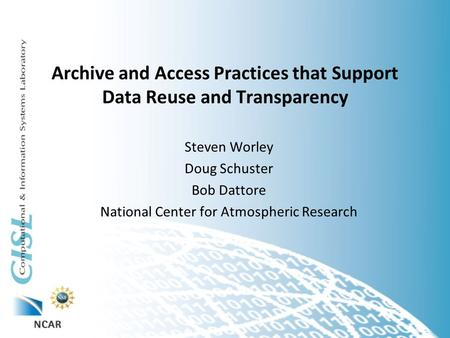Archive and Access Practices that Support Data Reuse and Transparency Steven Worley Doug Schuster Bob Dattore National Center for Atmospheric Research.