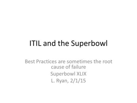 ITIL and the Superbowl Best Practices are sometimes the root cause of failure Superbowl XLIX L. Ryan, 2/1/15.