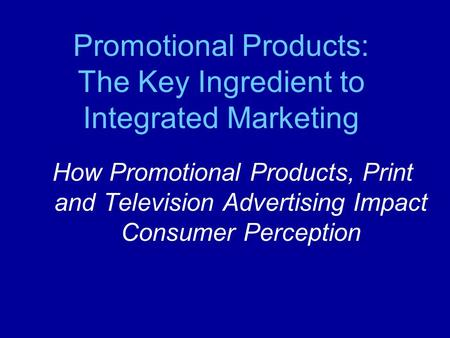 How Promotional Products, Print and Television Advertising Impact Consumer Perception Promotional Products: The Key Ingredient to Integrated Marketing.