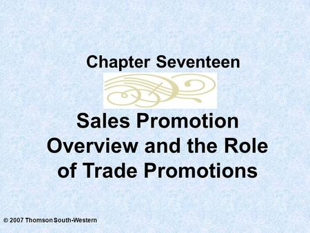  2007 Thomson South-Western Sales Promotion Overview and the Role of Trade Promotions Chapter Seventeen.