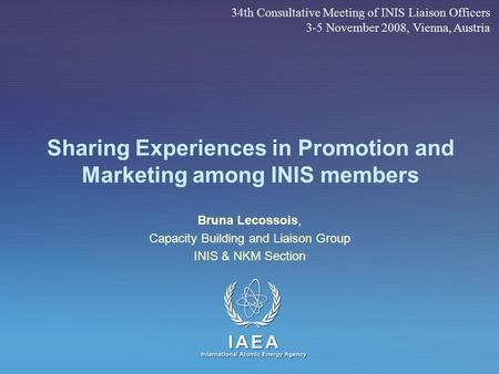 IAEA International Atomic Energy Agency Sharing Experiences in Promotion and Marketing among INIS members Bruna Lecossois, Capacity Building and Liaison.