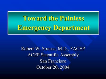 Toward the Painless Emergency Department Robert W. Strauss, M.D., FACEP ACEP Scientific Assembly San Francisco October 20, 2004.
