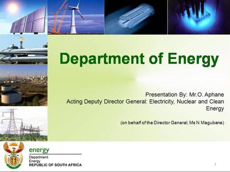 1 Presentation By: Mr.O. Aphane Acting Deputy Director General: Electricity, Nuclear and Clean Energy (on behalf of the Director General, Ms N Magubane)