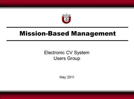 Mission-Based Management May 2011 Electronic CV System Users Group.