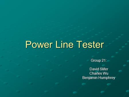 Power Line Tester Group 21: David Slifer Charles Wu Benjamin Humphrey.