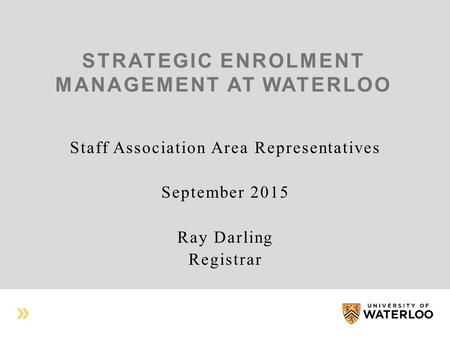 STRATEGIC ENROLMENT MANAGEMENT AT WATERLOO Staff Association Area Representatives September 2015 Ray Darling Registrar.