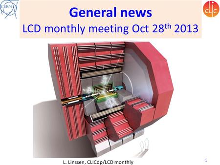 General news LCD monthly meeting Oct 28 th 2013 L. Linssen, CLICdp/LCD monthly meeting, 28 Oct 2013 1.