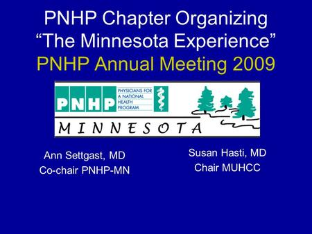 "PNHP Chapter Organizing ""The Minnesota Experience"" PNHP Annual Meeting 2009 Ann Settgast, MD Co-chair PNHP-MN Susan Hasti, MD Chair MUHCC."