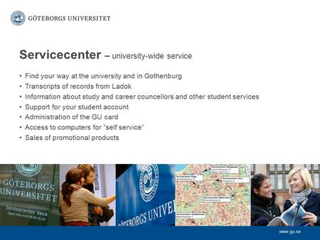 Www.gu.se Servicecenter – university-wide service Find your way at the university and in Gothenburg Transcripts of records from Ladok Information about.