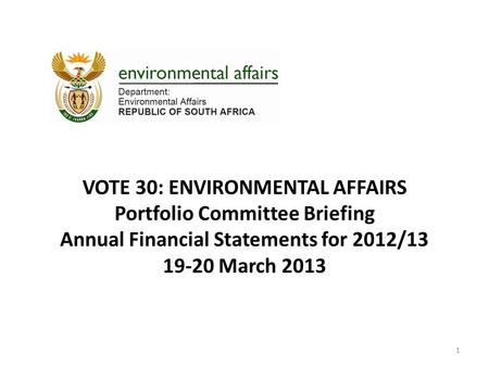 VOTE 30: ENVIRONMENTAL AFFAIRS Portfolio Committee Briefing Annual Financial Statements for 2012/13 19-20 March 2013 1.