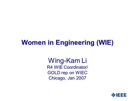 Women in Engineering (WIE) Wing-Kam Li R4 WIE Coordinator/ GOLD rep on WIEC Chicago, Jan 2007.